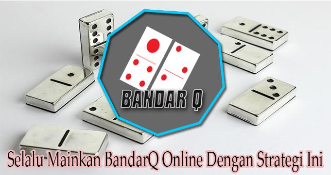 Selalu Mainkan BandarQ Online Dengan Strategi Ini